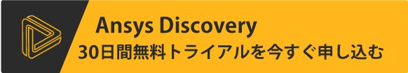 Ansys Discovery 30日間無償トライアルを今すぐ申し込む